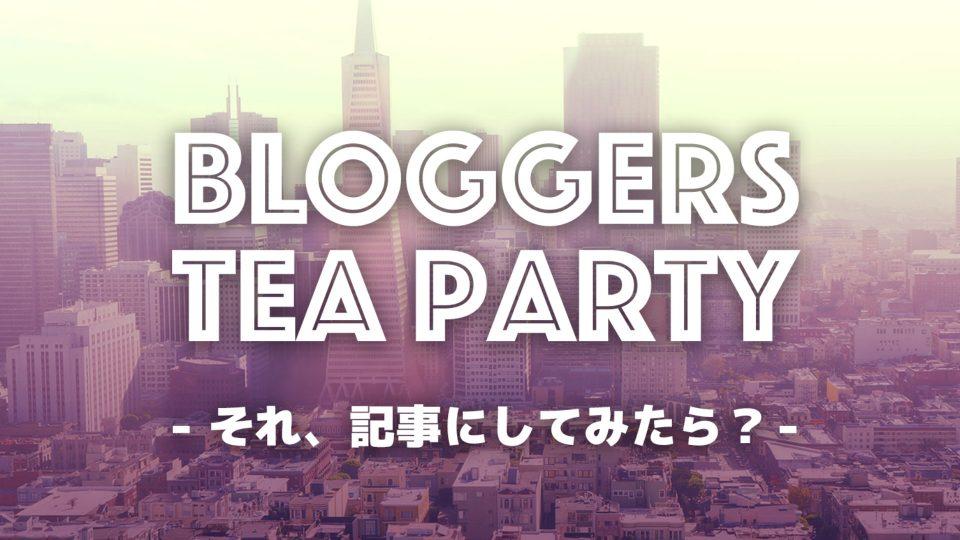 BLOGGERS TEA PARTYがガラリと変わるようなので今まで参加しての感想を