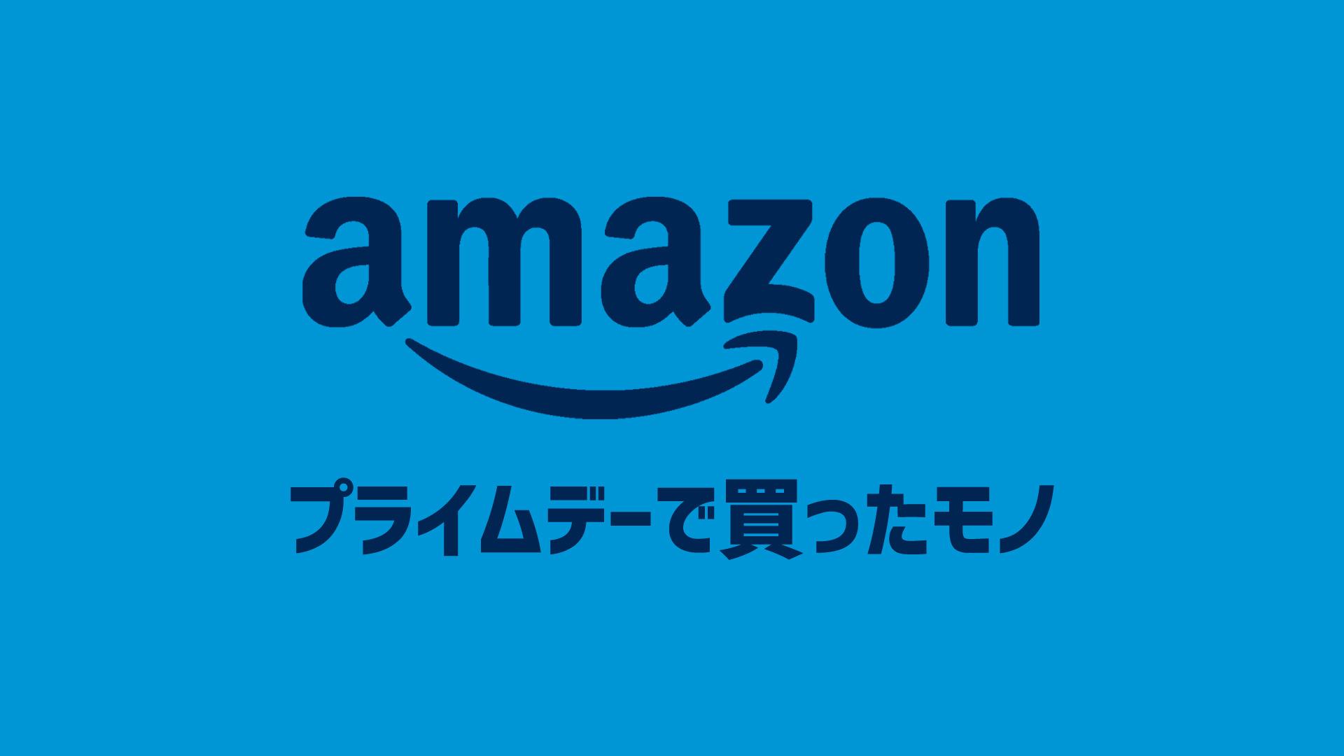Amazonプライムデーで実際に買ったモノまとめ【随時更新】