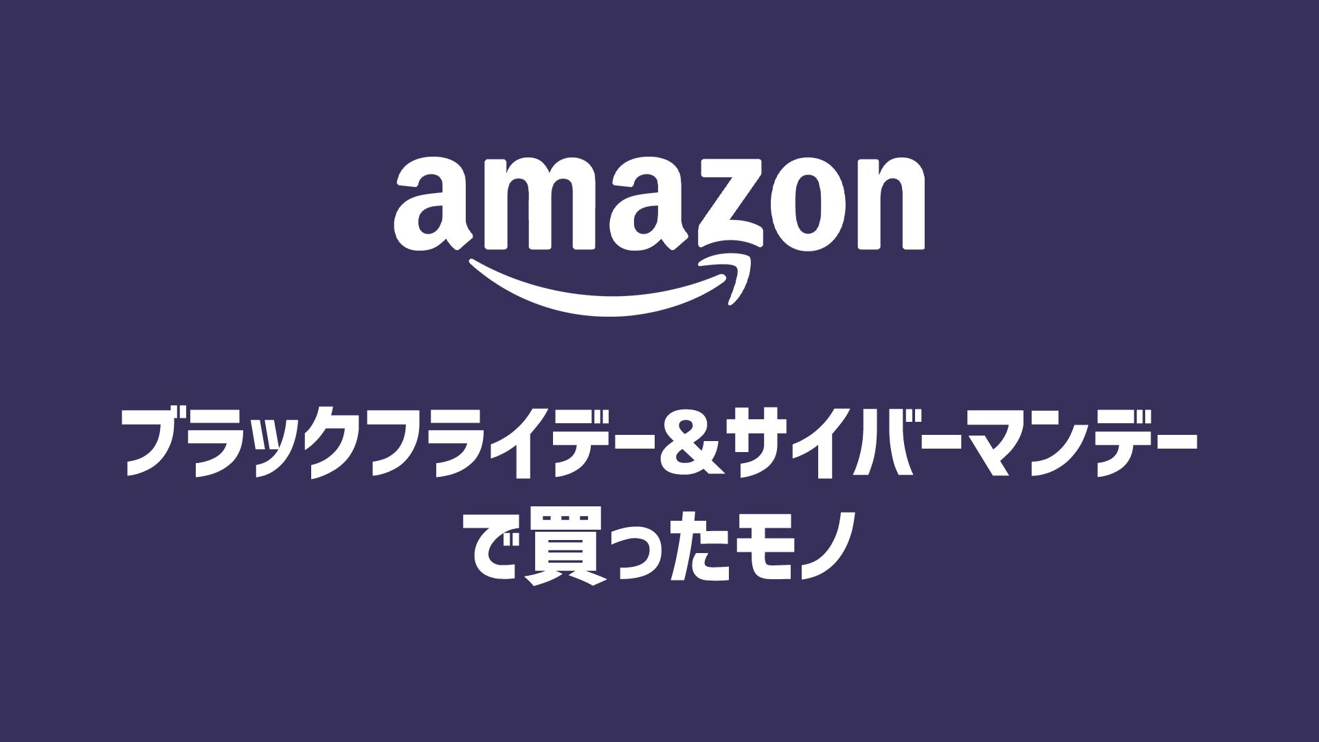 Amazon ブラックフライデー&サイバーマンデーで実際に買ったモノまとめ【随時更新】